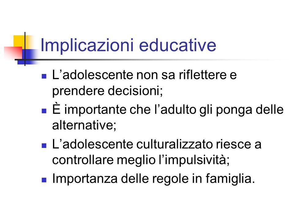 Implicazioni educative Ladolescente non sa riflettere e prendere decisioni; È importante che ladulto gli ponga delle alternative; Ladolescente cultura