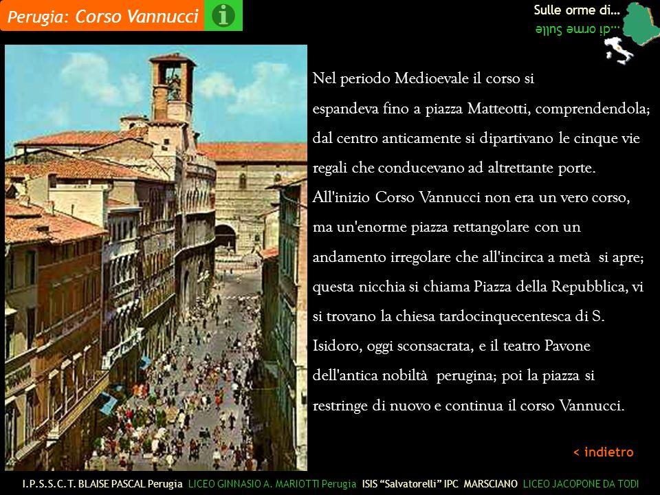 Perugia: Corso Vannucci Sulle orme di… …di orme Sulle Nel periodo Medioevale il corso si espandeva fino a piazza Matteotti, comprendendola; dal centro anticamente si dipartivano le cinque vie regali che conducevano ad altrettante porte.