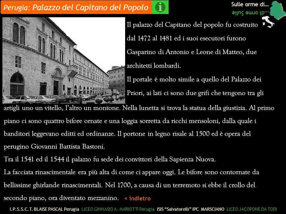 Sulle orme di… …di orme Sulle Perugia: Palazzo del Capitano del Popolo Il palazzo del Capitano del popolo fu costruito dal 1472 al 1481 ed i suoi esecutori furono Gasparino di Antonio e Leone di Matteo, due architetti lombardi.
