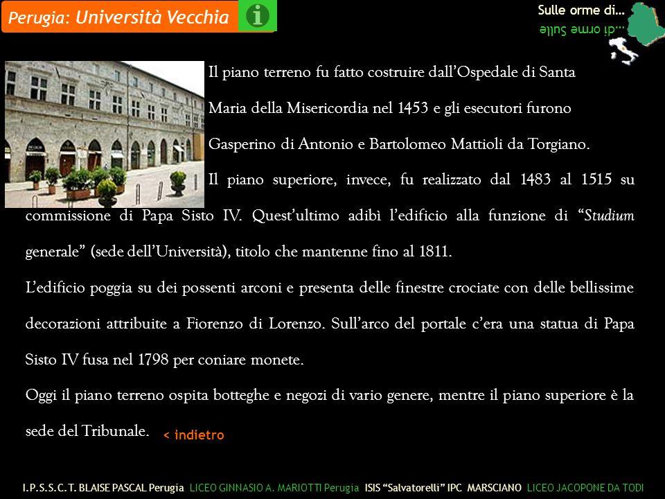 Sulle orme di… …di orme Sulle Perugia: Università Vecchia Il piano terreno fu fatto costruire dallOspedale di Santa Maria della Misericordia nel 1453 e gli esecutori furono Gasperino di Antonio e Bartolomeo Mattioli da Torgiano.