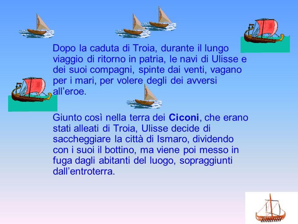 Dopo la caduta di Troia, durante il lungo viaggio di ritorno in patria, le navi di Ulisse e dei suoi compagni, spinte dai venti, vagano per i mari, pe