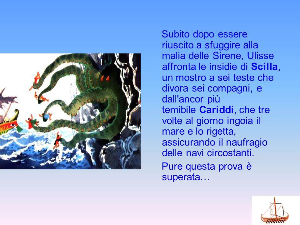 Subito dopo essere riuscito a sfuggire alla malia delle Sirene, Ulisse affronta le insidie di Scilla, un mostro a sei teste che divora sei compagni, e
