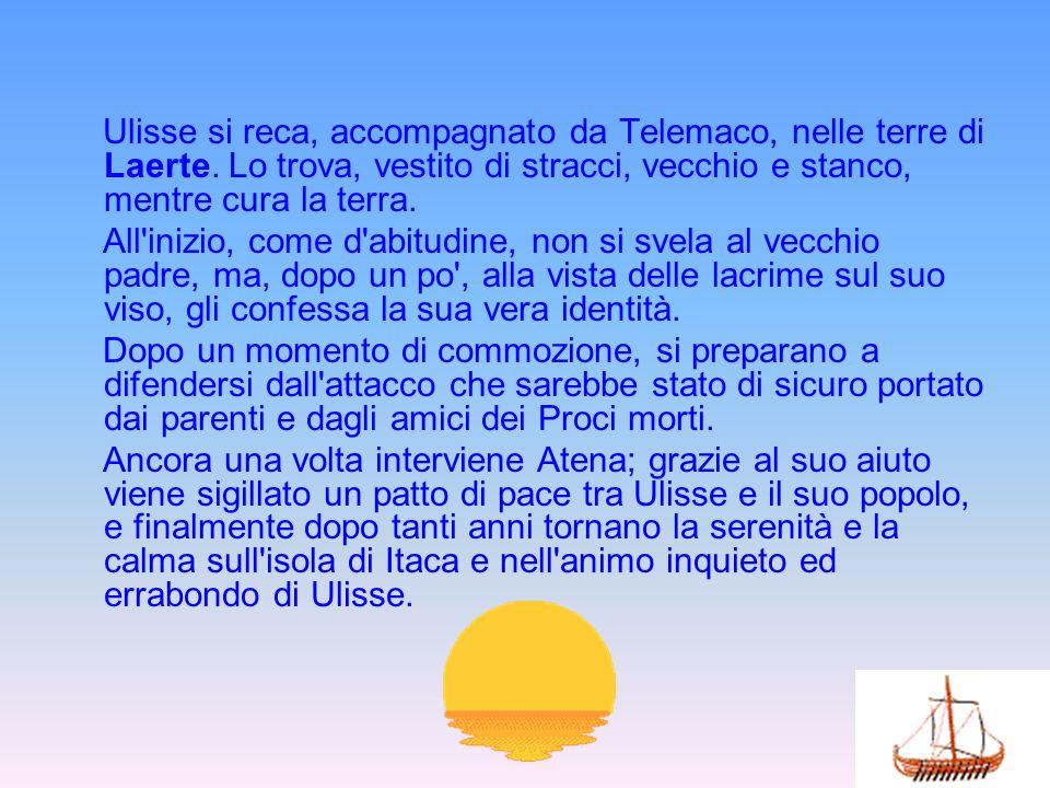 Ulisse si reca, accompagnato da Telemaco, nelle terre di Laerte. Lo trova, vestito di stracci, vecchio e stanco, mentre cura la terra. All'inizio, com