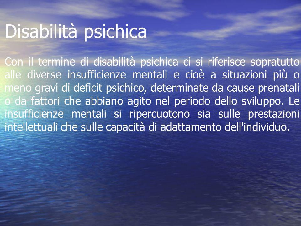 Disabilità psichica Con il termine di disabilità psichica ci si riferisce sopratutto alle diverse insufficienze mentali e cioè a situazioni più o meno