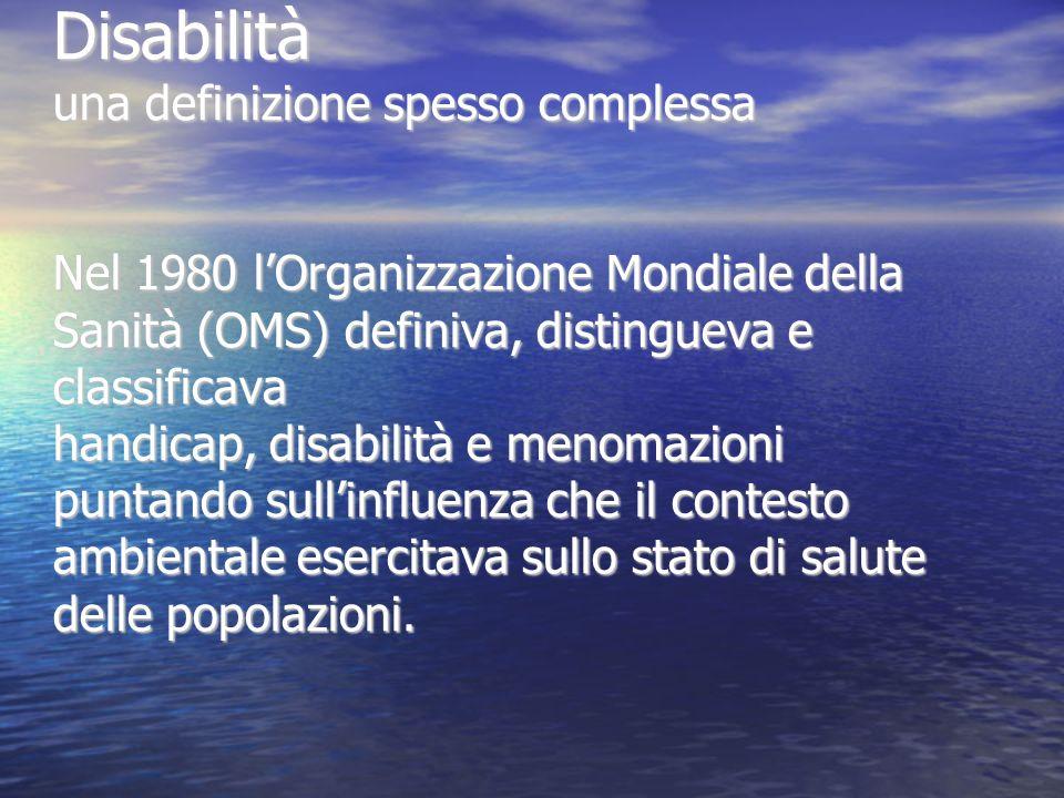 Disabilità una definizione spesso complessa Nel 1980 lOrganizzazione Mondiale della Sanità (OMS) definiva, distingueva e classificava handicap, disabi