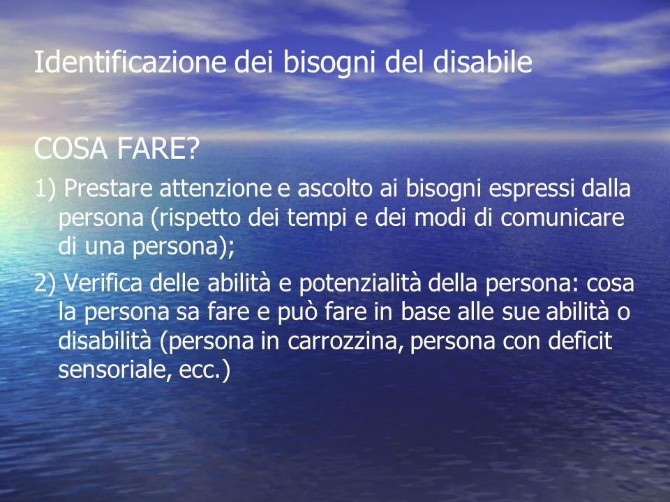 Identificazione dei bisogni del disabile COSA FARE? 1) Prestare attenzione e ascolto ai bisogni espressi dalla persona (rispetto dei tempi e dei modi