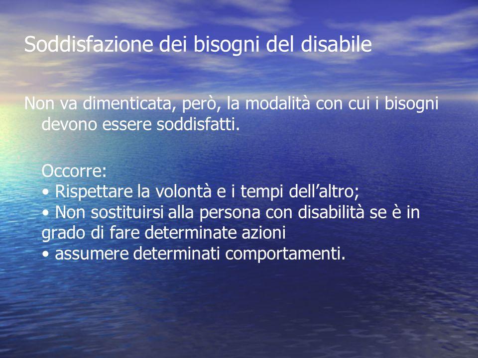 Soddisfazione dei bisogni del disabile Non va dimenticata, però, la modalità con cui i bisogni devono essere soddisfatti. Occorre: Rispettare la volon