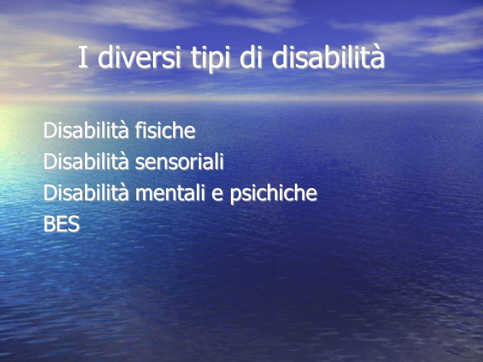 I diversi tipi di disabilità Disabilità fisiche Disabilità sensoriali Disabilità mentali e psichiche BES