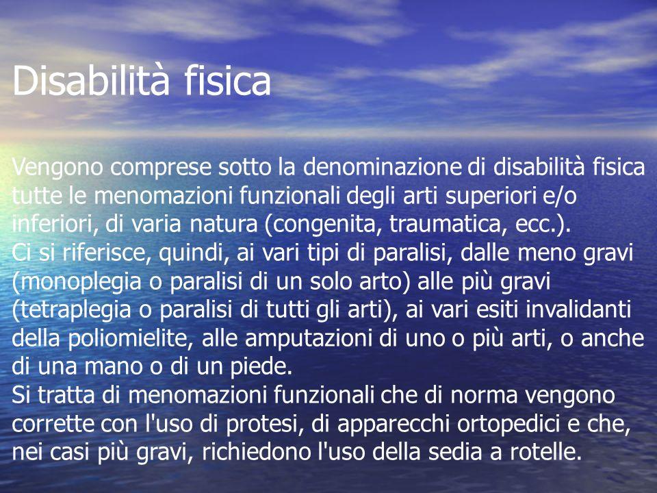 Disabilità fisica Vengono comprese sotto la denominazione di disabilità fisica tutte le menomazioni funzionali degli arti superiori e/o inferiori, di