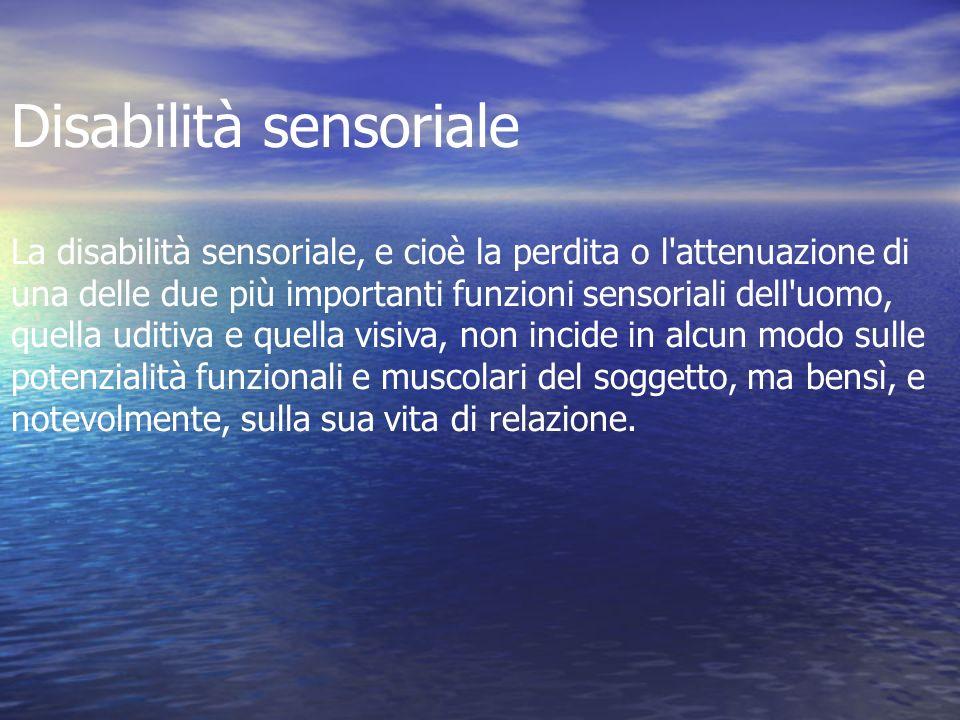 Disabilità sensoriale La disabilità sensoriale, e cioè la perdita o l'attenuazione di una delle due più importanti funzioni sensoriali dell'uomo, quel