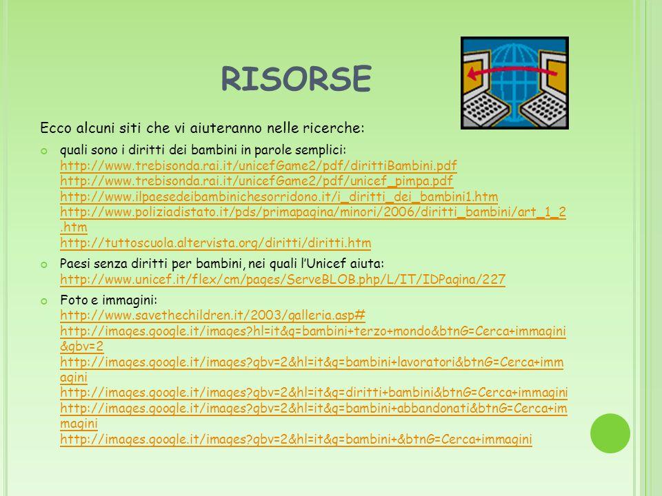 RISORSE Ecco alcuni siti che vi aiuteranno nelle ricerche: quali sono i diritti dei bambini in parole semplici: http://www.trebisonda.rai.it/unicefGam