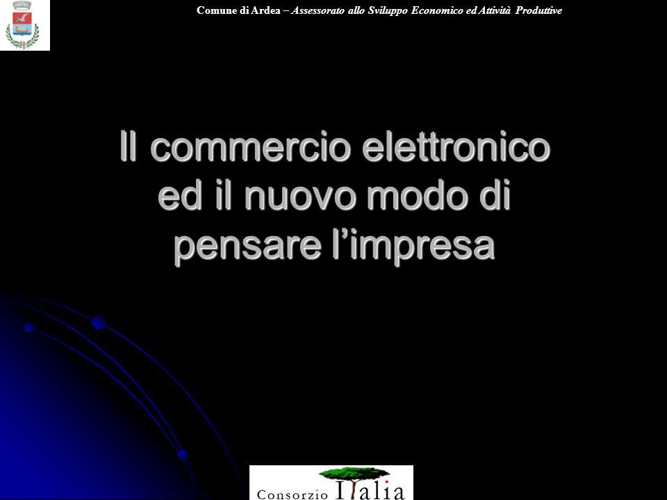 Comune di Ardea – Assessorato allo Sviluppo Economico ed Attività Produttive Il commercio elettronico ed il nuovo modo di pensare limpresa