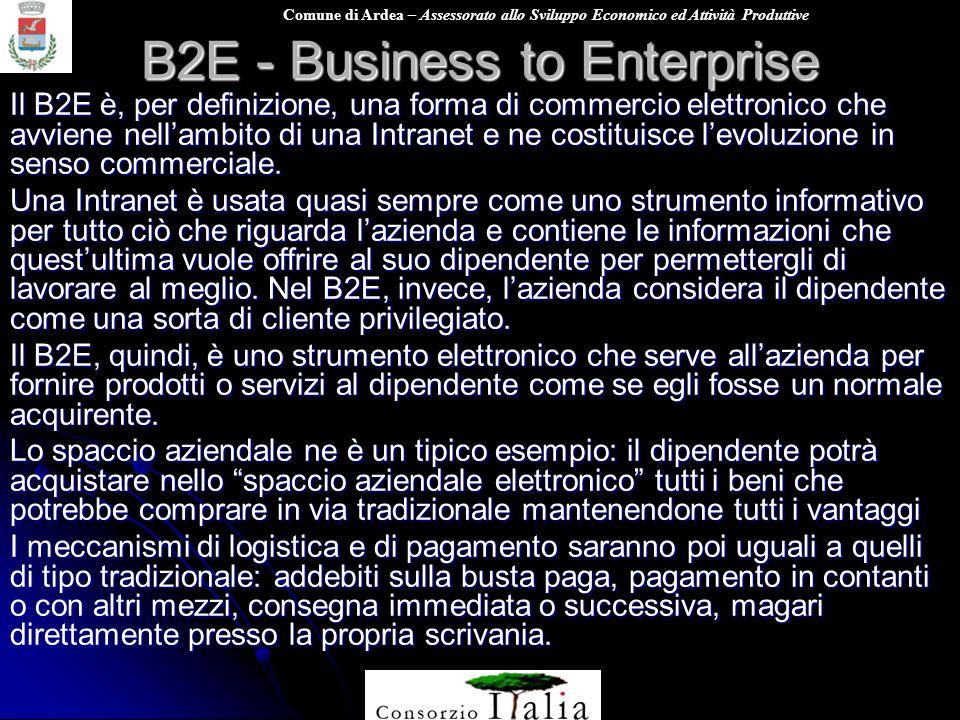 Comune di Ardea – Assessorato allo Sviluppo Economico ed Attività Produttive B2E - Business to Enterprise Il B2E è, per definizione, una forma di comm