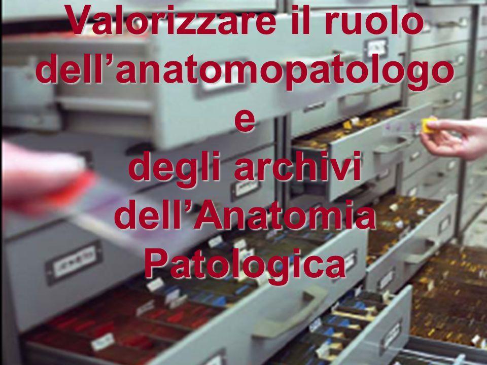 Valorizzare il ruolo dellanatomopatologo e degli archivi dellAnatomia Patologica