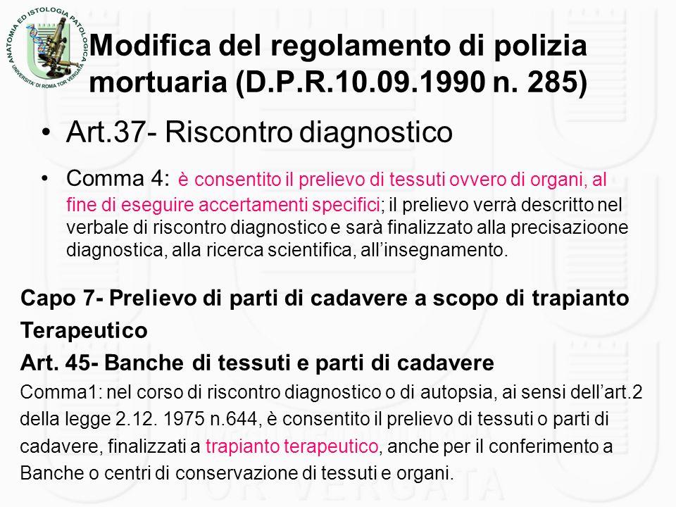 Modifica del regolamento di polizia mortuaria (D.P.R.10.09.1990 n. 285) Art.37- Riscontro diagnostico Comma 4: è consentito il prelievo di tessuti ovv