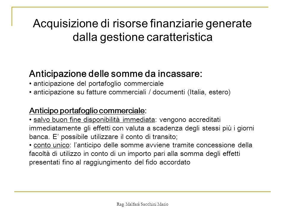 Rag. Malfarà Sacchini Mario Acquisizione di risorse finanziarie generate dalla gestione caratteristica Anticipazione delle somme da incassare: anticip