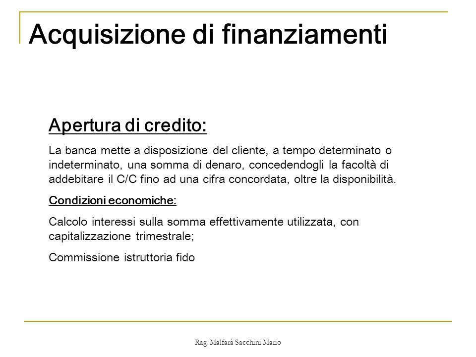 Rag. Malfarà Sacchini Mario Acquisizione di finanziamenti Apertura di credito: La banca mette a disposizione del cliente, a tempo determinato o indete