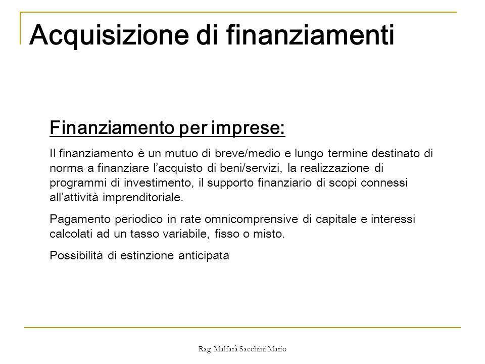 Rag. Malfarà Sacchini Mario Acquisizione di finanziamenti Finanziamento per imprese: Il finanziamento è un mutuo di breve/medio e lungo termine destin