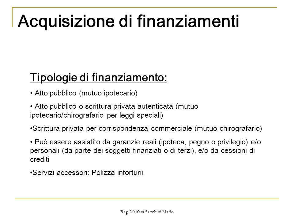 Rag. Malfarà Sacchini Mario Acquisizione di finanziamenti Tipologie di finanziamento: Atto pubblico (mutuo ipotecario) Atto pubblico o scrittura priva