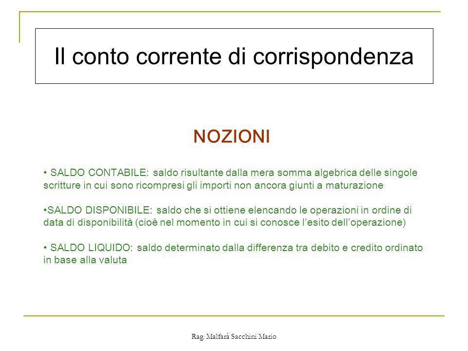 Rag. Malfarà Sacchini Mario Il conto corrente di corrispondenza NOZIONI SALDO CONTABILE: saldo risultante dalla mera somma algebrica delle singole scr