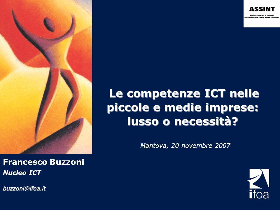 Le competenze ICT nelle piccole e medie imprese: lusso o necessità? Mantova, 20 novembre 2007 Francesco Buzzoni Nucleo ICTbuzzoni@ifoa.it