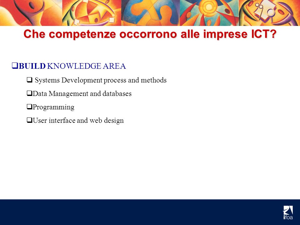 Che competenze occorrono alle imprese ICT? BUILD KNOWLEDGE AREA Systems Development process and methods Data Management and databases Programming User