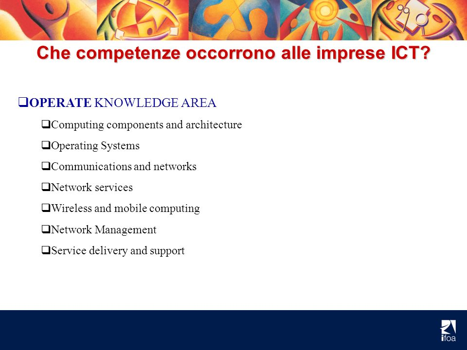 Che competenze occorrono alle imprese ICT? OPERATE KNOWLEDGE AREA Computing components and architecture Operating Systems Communications and networks