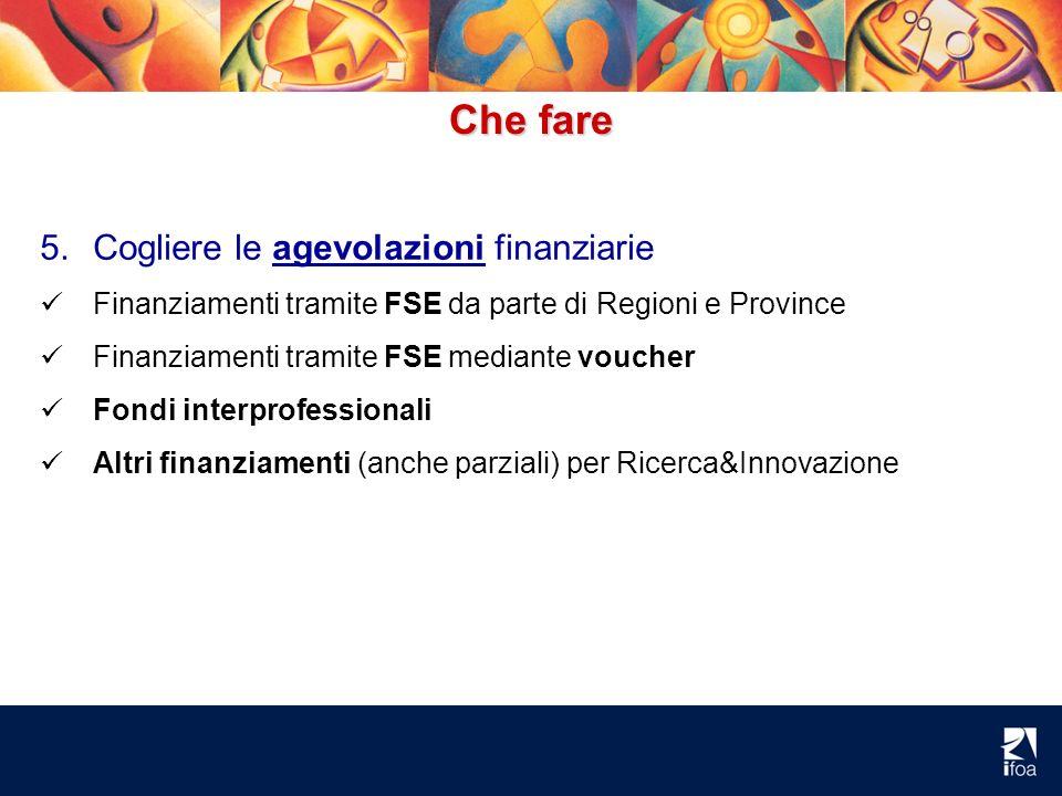 Che fare 5.Cogliere le agevolazioni finanziarie Finanziamenti tramite FSE da parte di Regioni e Province Finanziamenti tramite FSE mediante voucher Fo