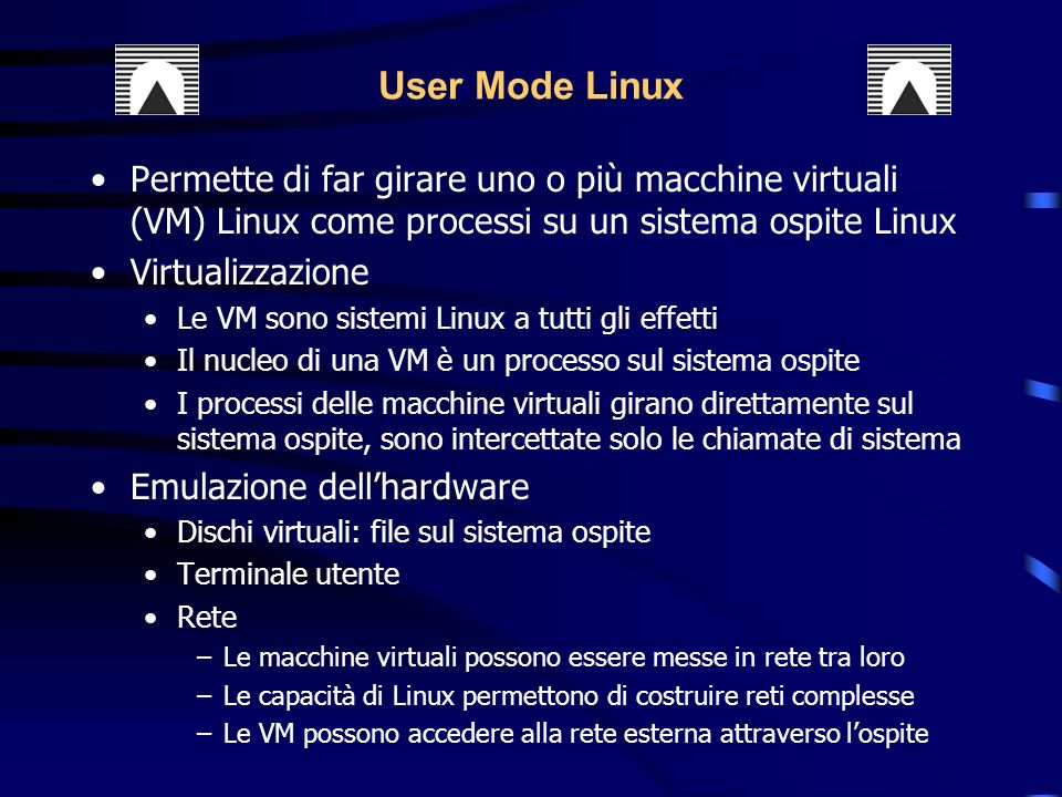 Permette di far girare uno o più macchine virtuali (VM) Linux come processi su un sistema ospite Linux Virtualizzazione Le VM sono sistemi Linux a tutti gli effetti Il nucleo di una VM è un processo sul sistema ospite I processi delle macchine virtuali girano direttamente sul sistema ospite, sono intercettate solo le chiamate di sistema Emulazione dellhardware Dischi virtuali: file sul sistema ospite Terminale utente Rete –Le macchine virtuali possono essere messe in rete tra loro –Le capacità di Linux permettono di costruire reti complesse –Le VM possono accedere alla rete esterna attraverso lospite User Mode Linux