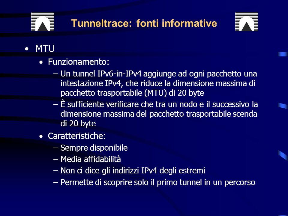 MTU Funzionamento: –Un tunnel IPv6-in-IPv4 aggiunge ad ogni pacchetto una intestazione IPv4, che riduce la dimensione massima di pacchetto trasportabile (MTU) di 20 byte –È sufficiente verificare che tra un nodo e il successivo la dimensione massima del pacchetto trasportabile scenda di 20 byte Caratteristiche: –Sempre disponibile –Media affidabilità –Non ci dice gli indirizzi IPv4 degli estremi –Permette di scoprire solo il primo tunnel in un percorso Tunneltrace: fonti informative