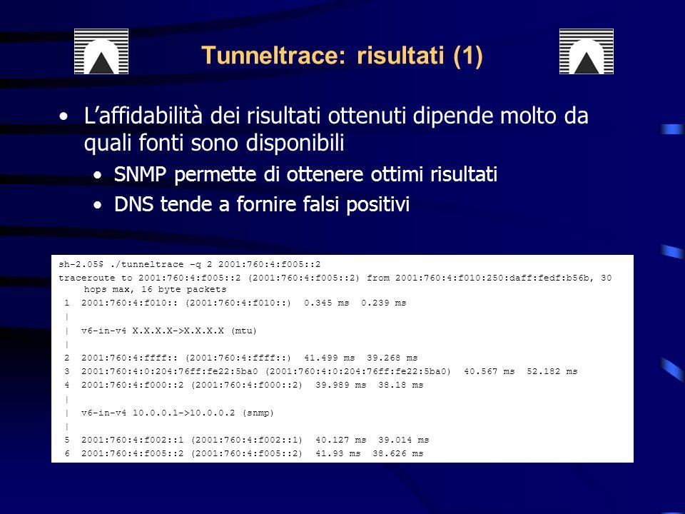 sh-2.05$./tunneltrace –q 2 2001:760:4:f005::2 traceroute to 2001:760:4:f005::2 (2001:760:4:f005::2) from 2001:760:4:f010:250:daff:fedf:b56b, 30 hops max, 16 byte packets 1 2001:760:4:f010:: (2001:760:4:f010::) 0.345 ms 0.239 ms | | v6-in-v4 X.X.X.X->X.X.X.X (mtu) | 2 2001:760:4:ffff:: (2001:760:4:ffff::) 41.499 ms 39.268 ms 3 2001:760:4:0:204:76ff:fe22:5ba0 (2001:760:4:0:204:76ff:fe22:5ba0) 40.567 ms 52.182 ms 4 2001:760:4:f000::2 (2001:760:4:f000::2) 39.989 ms 38.18 ms | | v6-in-v4 10.0.0.1->10.0.0.2 (snmp) | 5 2001:760:4:f002::1 (2001:760:4:f002::1) 40.127 ms 39.014 ms 6 2001:760:4:f005::2 (2001:760:4:f005::2) 41.93 ms 38.626 ms Tunneltrace: risultati (1) Laffidabilità dei risultati ottenuti dipende molto da quali fonti sono disponibili SNMP permette di ottenere ottimi risultati DNS tende a fornire falsi positivi