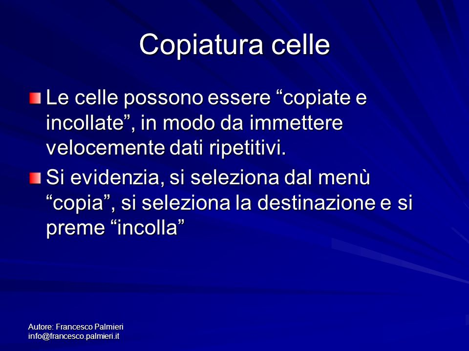 Autore: Francesco Palmieri info@francesco.palmieri.it Copiatura celle Le celle possono essere copiate e incollate, in modo da immettere velocemente dati ripetitivi.