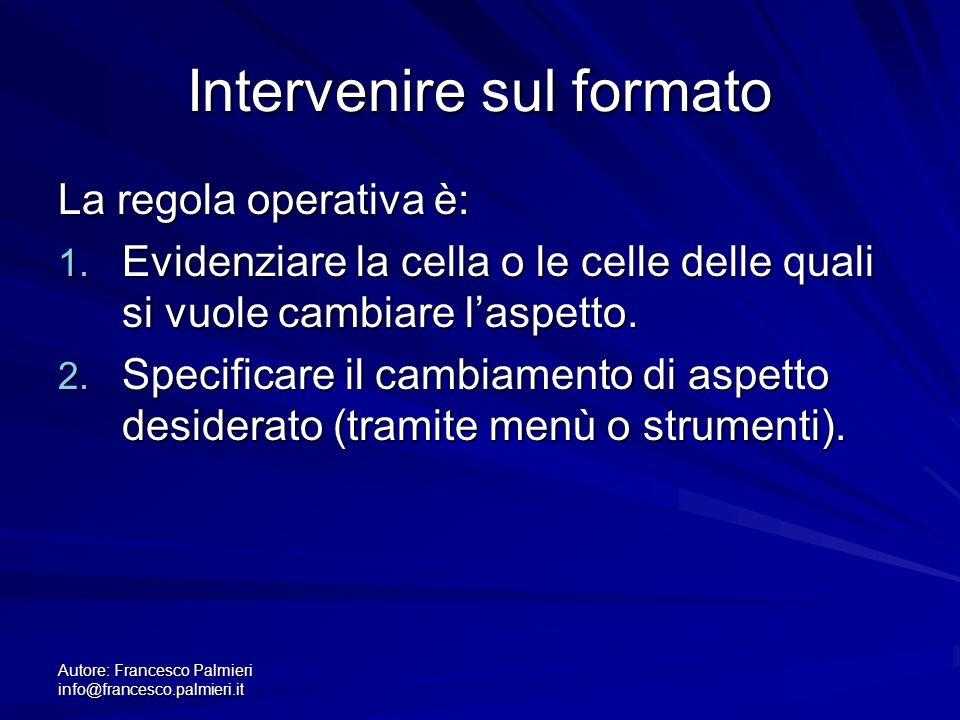 Autore: Francesco Palmieri info@francesco.palmieri.it Intervenire sul formato La regola operativa è: 1. Evidenziare la cella o le celle delle quali si