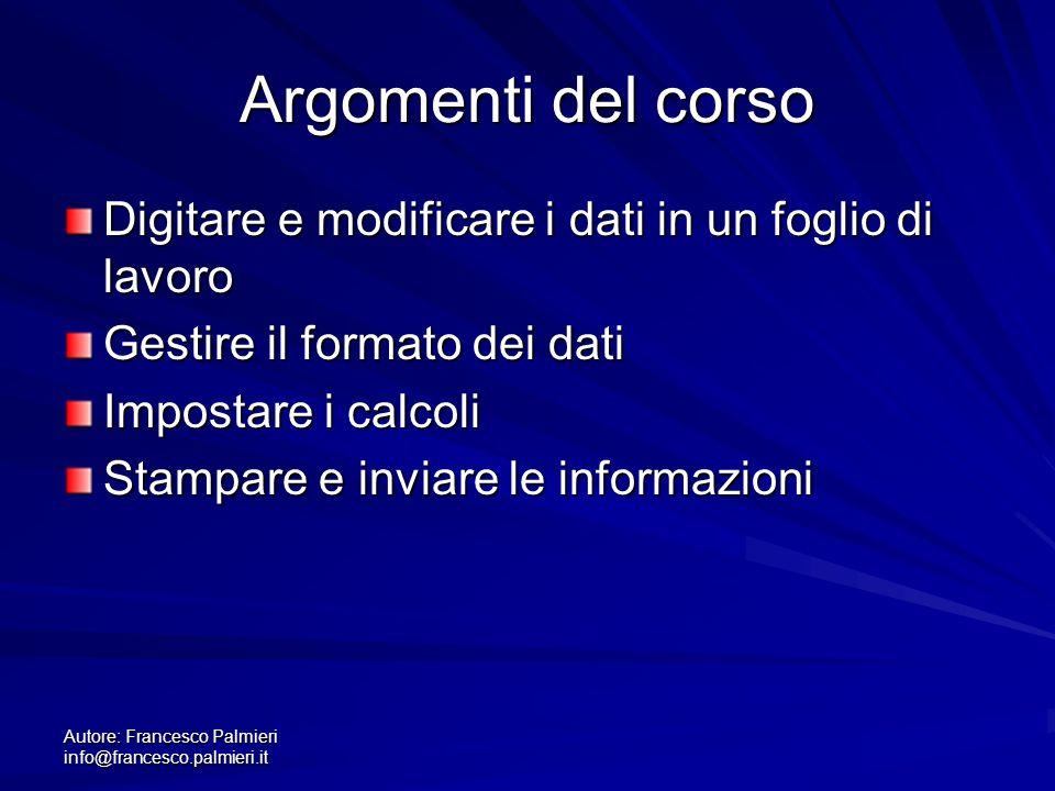 Autore: Francesco Palmieri info@francesco.palmieri.it Argomenti del corso Digitare e modificare i dati in un foglio di lavoro Gestire il formato dei d