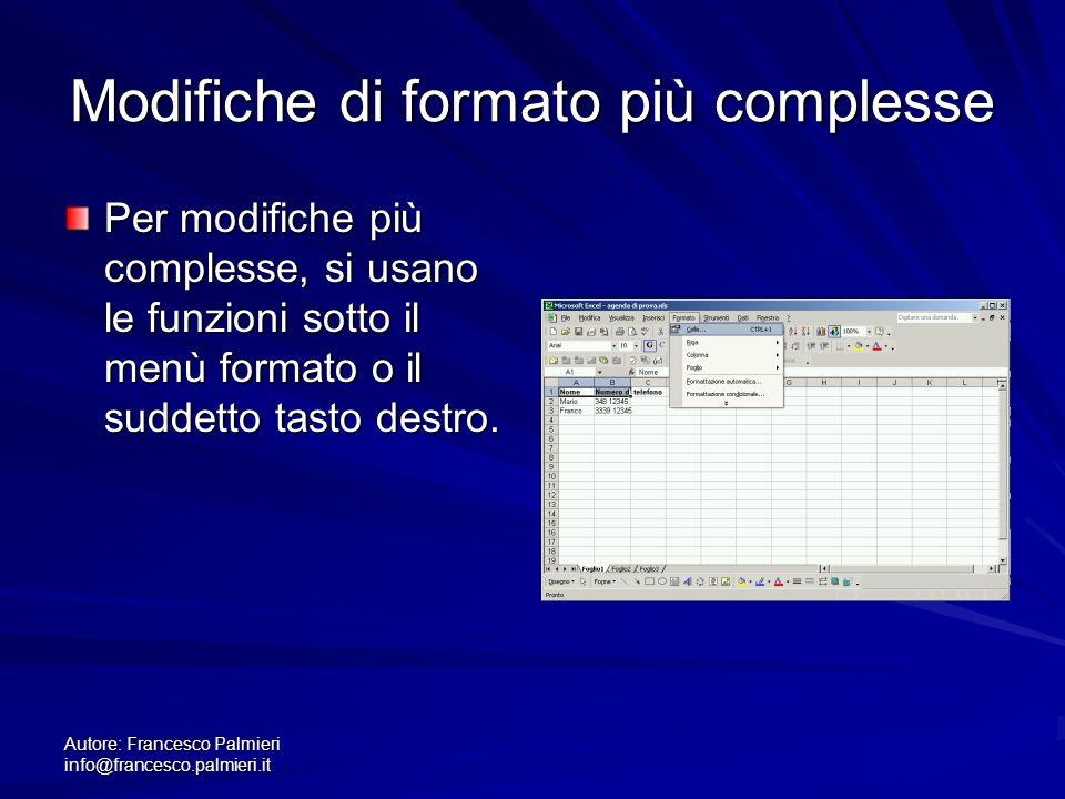 Autore: Francesco Palmieri info@francesco.palmieri.it Modifiche di formato più complesse Per modifiche più complesse, si usano le funzioni sotto il menù formato o il suddetto tasto destro.