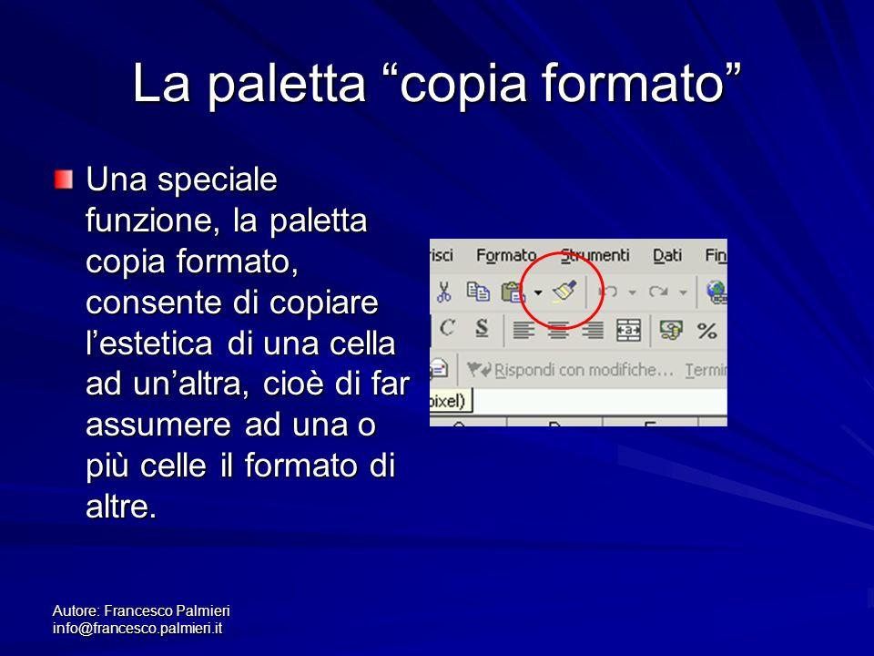 Autore: Francesco Palmieri info@francesco.palmieri.it La paletta copia formato Una speciale funzione, la paletta copia formato, consente di copiare lestetica di una cella ad unaltra, cioè di far assumere ad una o più celle il formato di altre.
