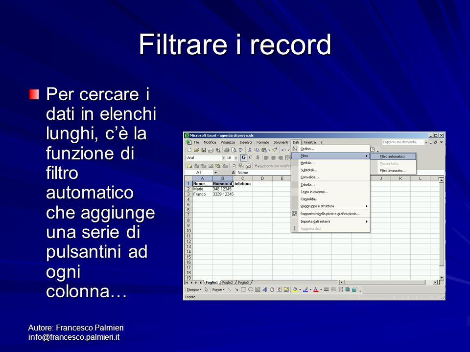 Autore: Francesco Palmieri info@francesco.palmieri.it Filtrare i record Per cercare i dati in elenchi lunghi, cè la funzione di filtro automatico che aggiunge una serie di pulsantini ad ogni colonna…