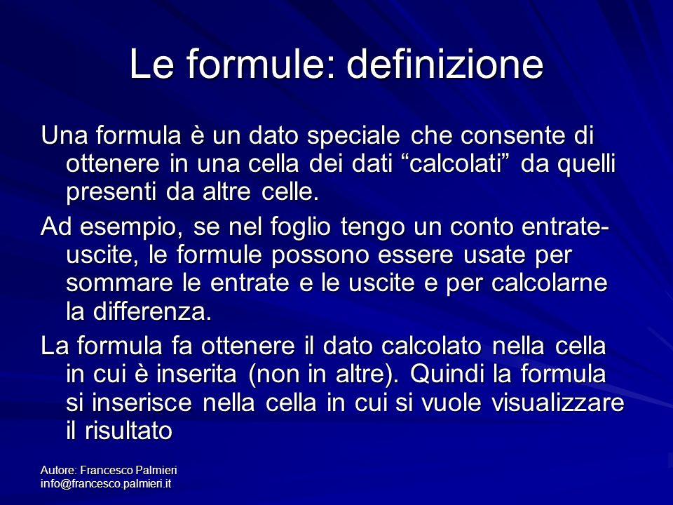 Autore: Francesco Palmieri info@francesco.palmieri.it Le formule: definizione Una formula è un dato speciale che consente di ottenere in una cella dei dati calcolati da quelli presenti da altre celle.