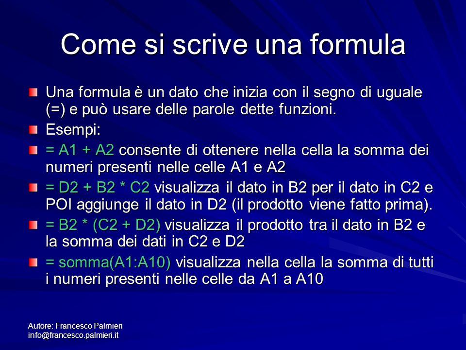 Autore: Francesco Palmieri info@francesco.palmieri.it Come si scrive una formula Una formula è un dato che inizia con il segno di uguale (=) e può usare delle parole dette funzioni.