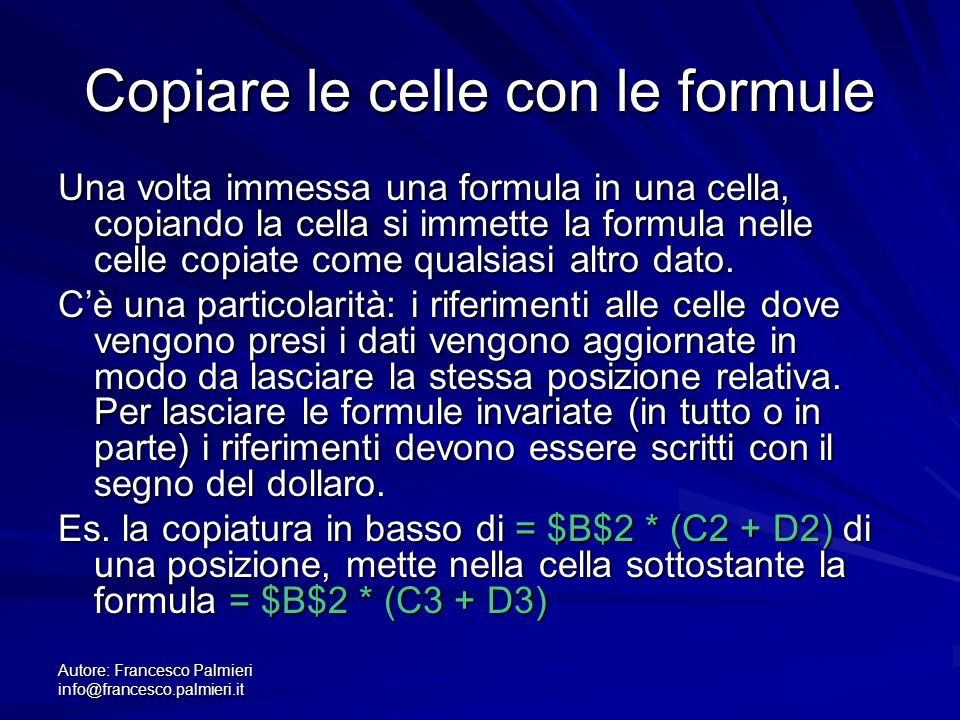 Autore: Francesco Palmieri info@francesco.palmieri.it Copiare le celle con le formule Una volta immessa una formula in una cella, copiando la cella si immette la formula nelle celle copiate come qualsiasi altro dato.