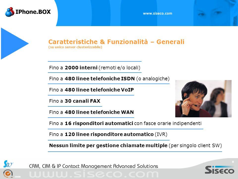 2008 8 Caratteristiche & Funzionalità – Generali (su unico server clusterizzabile) Fino a 2000 interni (remoti e/o locali) Fino a 480 linee telefonich