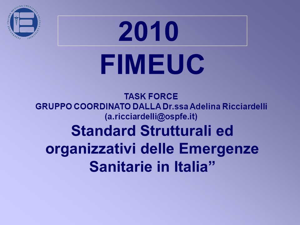 2010 FIMEUC TASK FORCE GRUPPO COORDINATO DALLA Dr.ssa Adelina Ricciardelli (a.ricciardelli@ospfe.it) Standard Strutturali ed organizzativi delle Emergenze Sanitarie in Italia