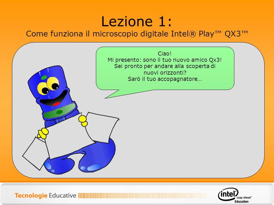 Lezione 1: Come funziona il microscopio digitale Intel® Play QX3 Ciao! Mi presento: sono il tuo nuovo amico Qx3! Sei pronto per andare alla scoperta d