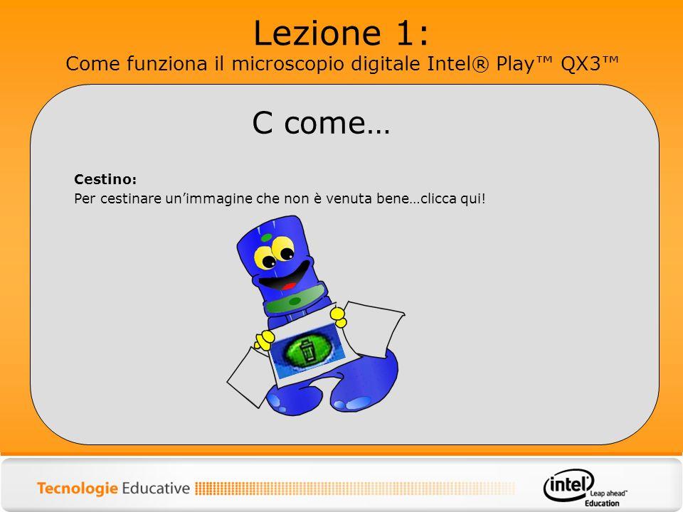 Lezione 1: Come funziona il microscopio digitale Intel® Play QX3 Cestino: Per cestinare unimmagine che non è venuta bene…clicca qui! C come…