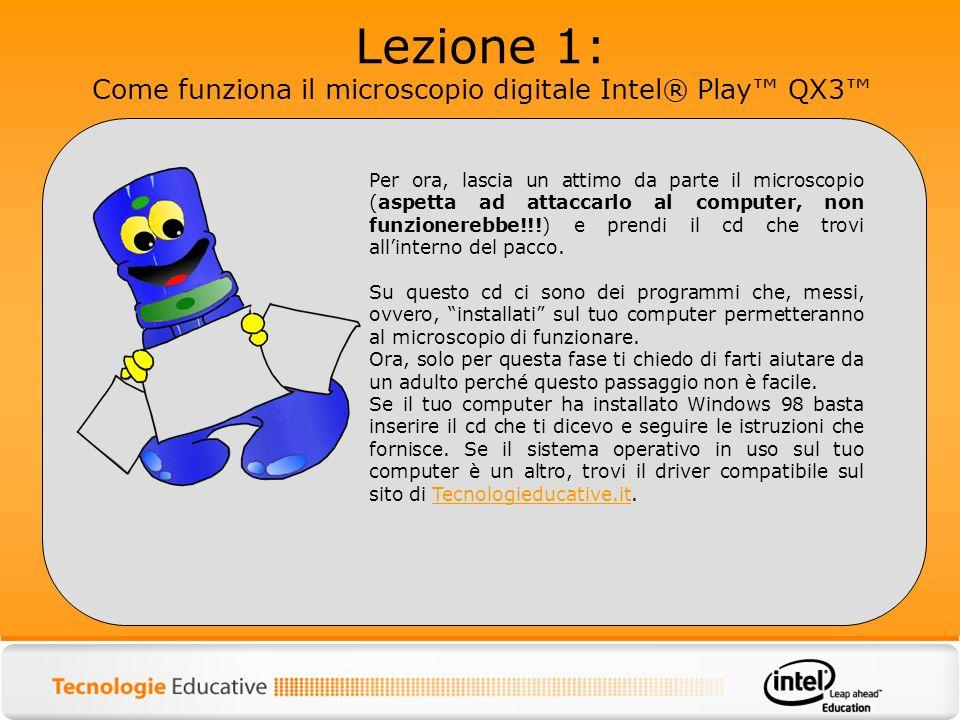 Lezione 1: Come funziona il microscopio digitale Intel® Play QX3 Per ora, lascia un attimo da parte il microscopio (aspetta ad attaccarlo al computer,