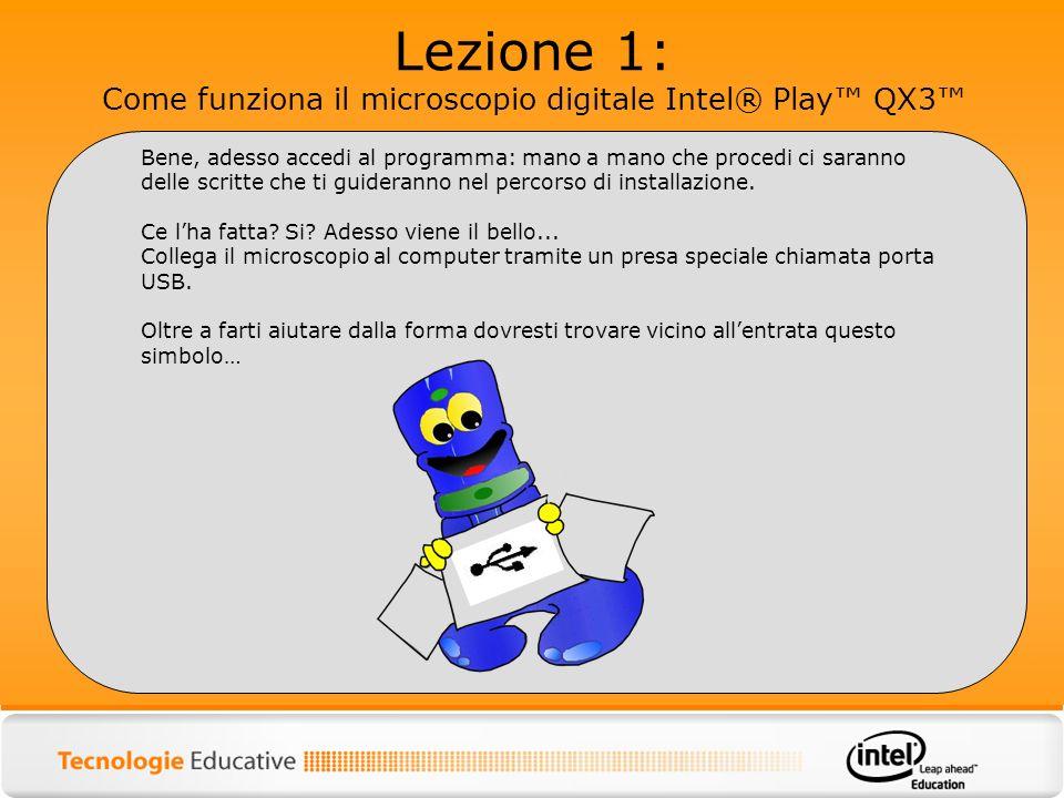 Lezione 1: Come funziona il microscopio digitale Intel® Play QX3 Bene, adesso accedi al programma: mano a mano che procedi ci saranno delle scritte ch