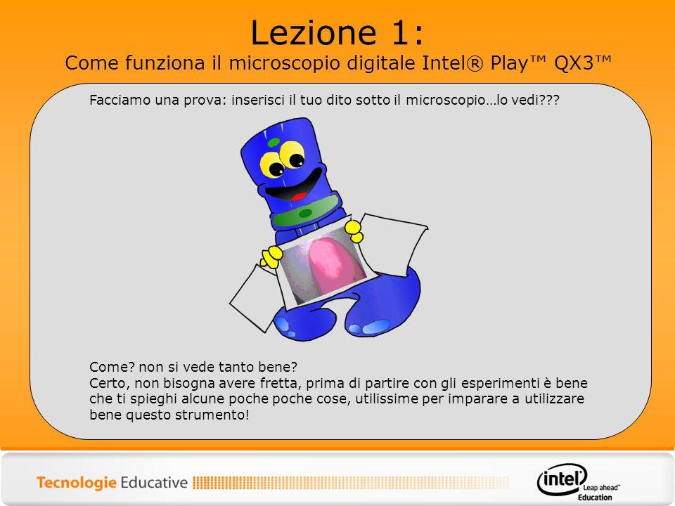 Lezione 1: Come funziona il microscopio digitale Intel® Play QX3 Facciamo una prova: inserisci il tuo dito sotto il microscopio…lo vedi??? Come? non s