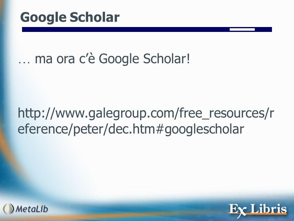 http://www.galegroup.com/free_resources/r eference/peter/dec.htm#googlescholar Google Scholar … ma ora cè Google Scholar!