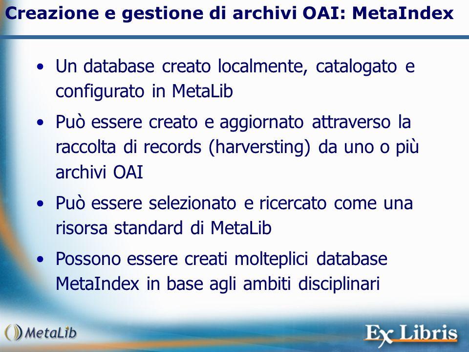 Creazione e gestione di archivi OAI: MetaIndex Un database creato localmente, catalogato e configurato in MetaLib Può essere creato e aggiornato attra