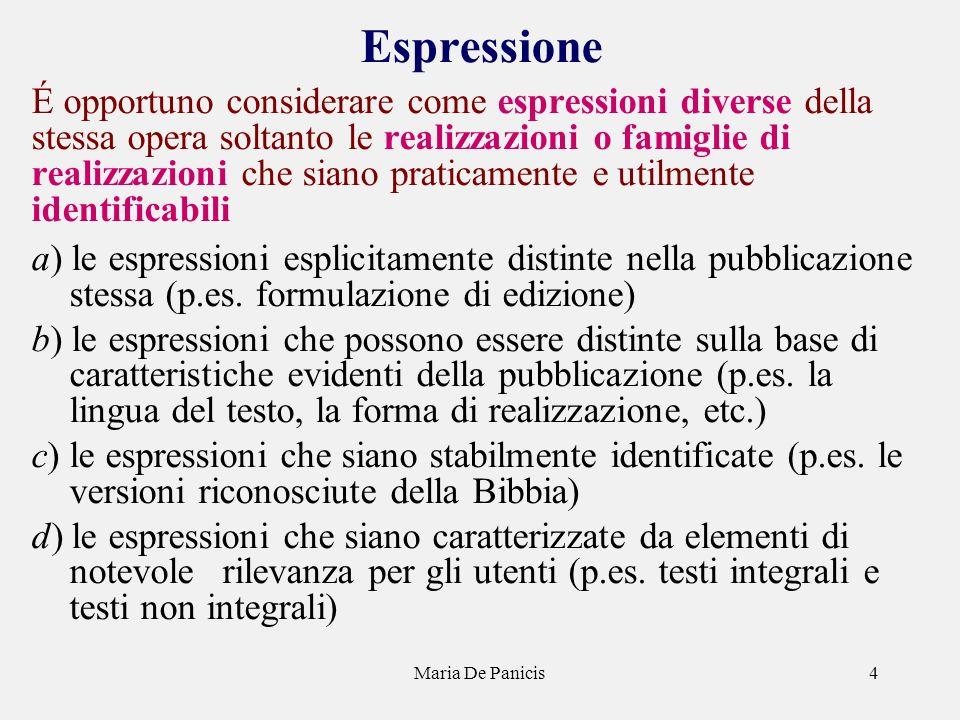 Maria De Panicis4 Espressione É opportuno considerare come espressioni diverse della stessa opera soltanto le realizzazioni o famiglie di realizzazioni che siano praticamente e utilmente identificabili a) le espressioni esplicitamente distinte nella pubblicazione stessa (p.es.
